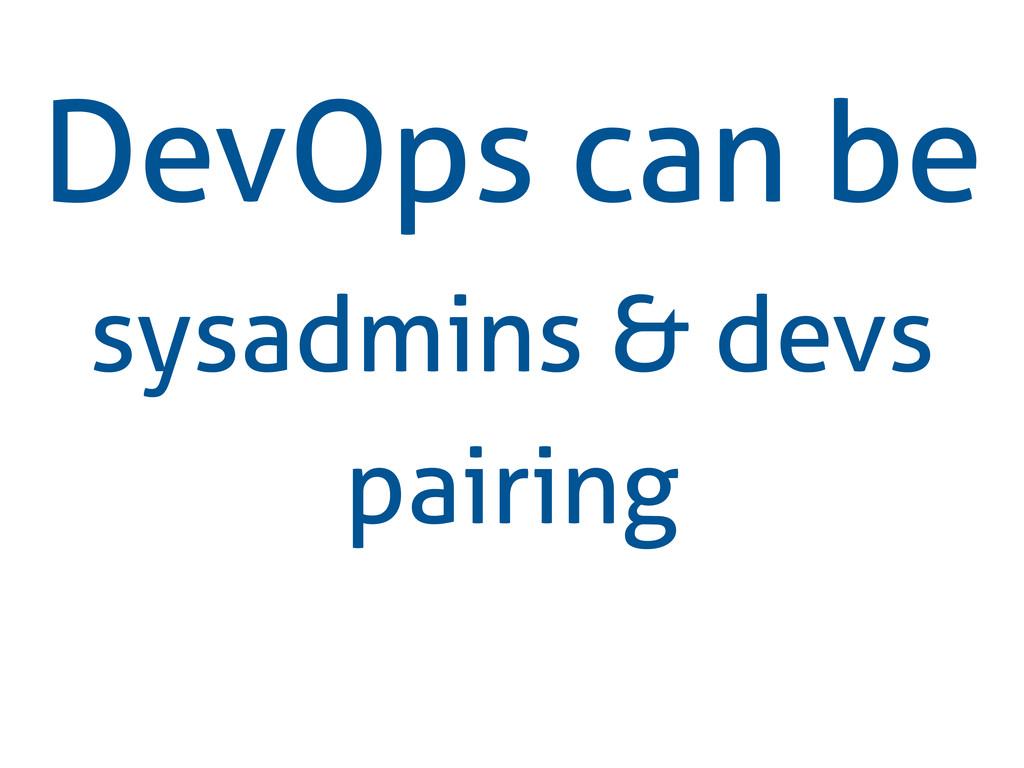 DevOps can be sysadmins & devs pairing