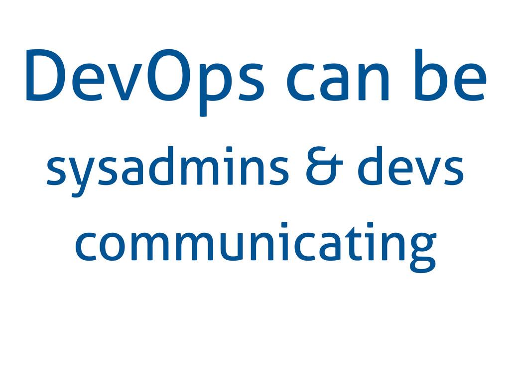 DevOps can be sysadmins & devs communicating