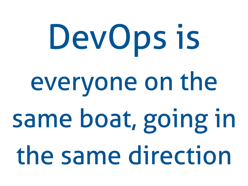 DevOps is everyone on the same boat, going in t...