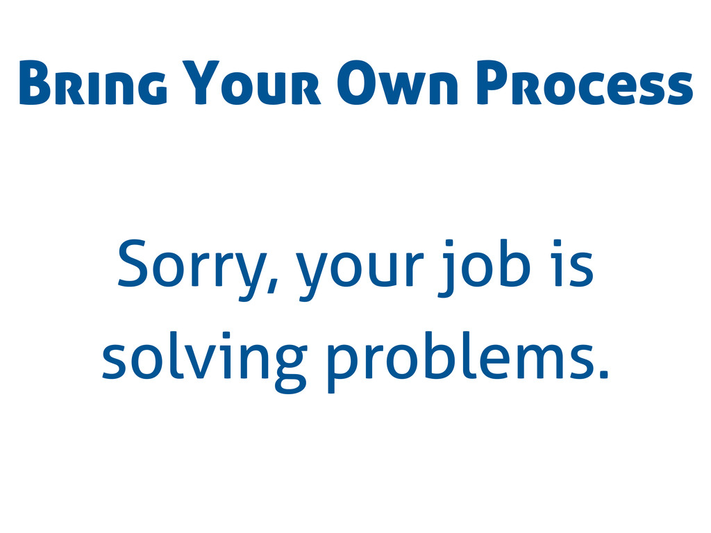 Bring Your Own Process Sorry, your job is solvi...
