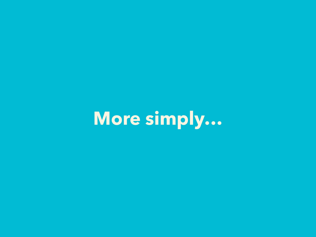 More simply…