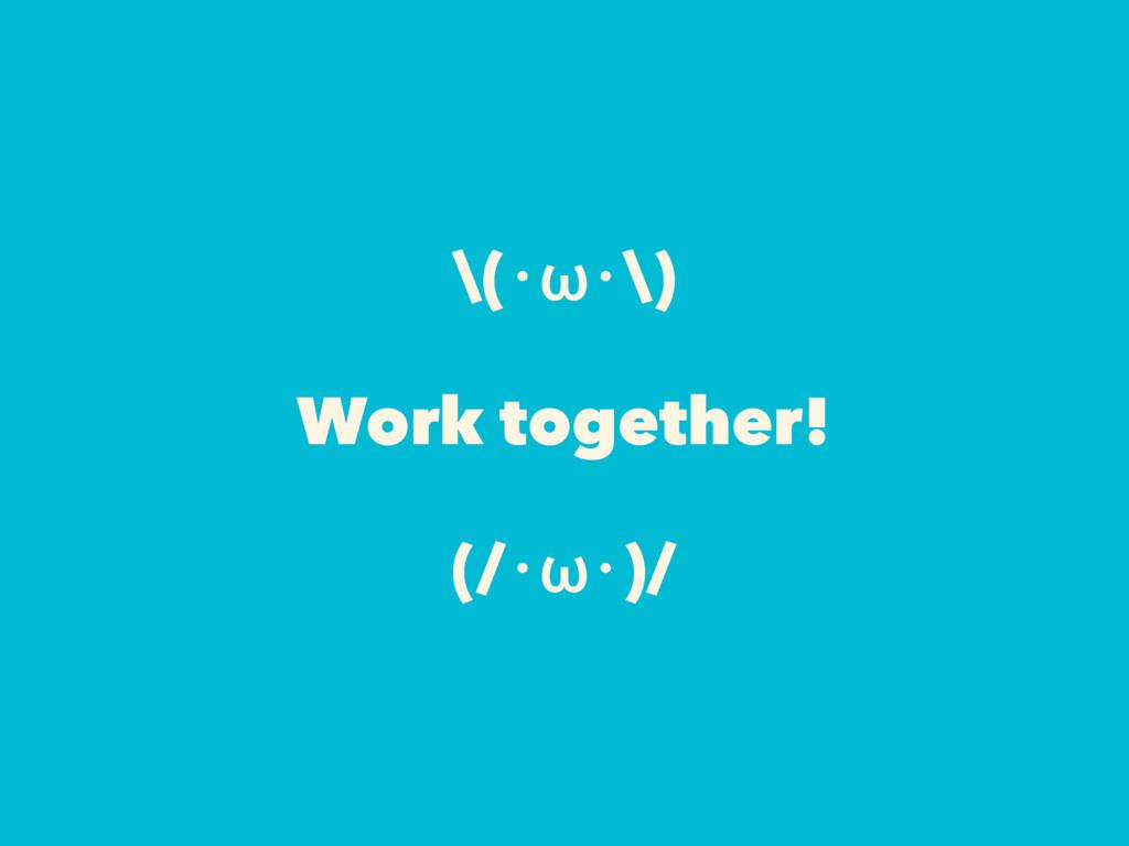 \(・ω・\) Work together! (/・ω・)/