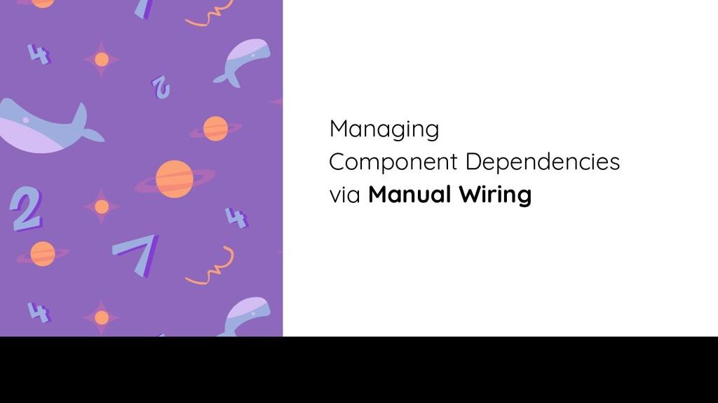 Managing Component Dependencies via Manual Wiri...