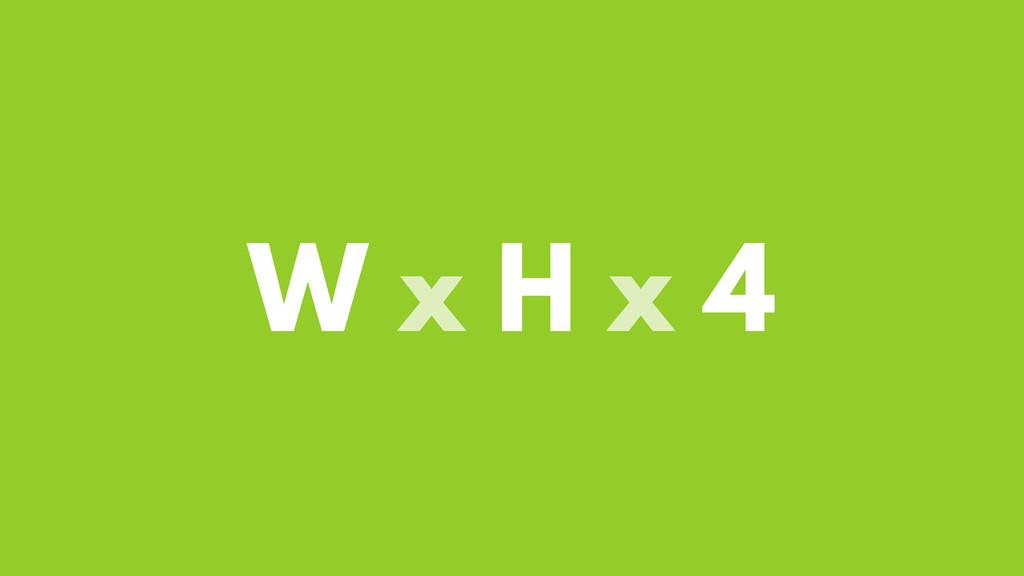 W x H x 4