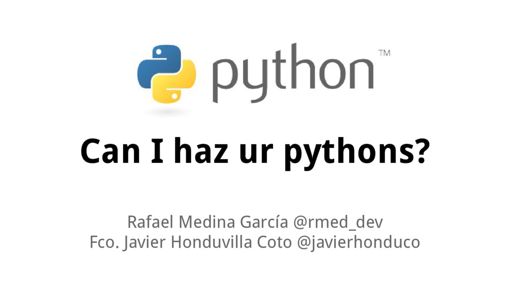 Can I haz ur pythons? Rafael Medina García @rme...