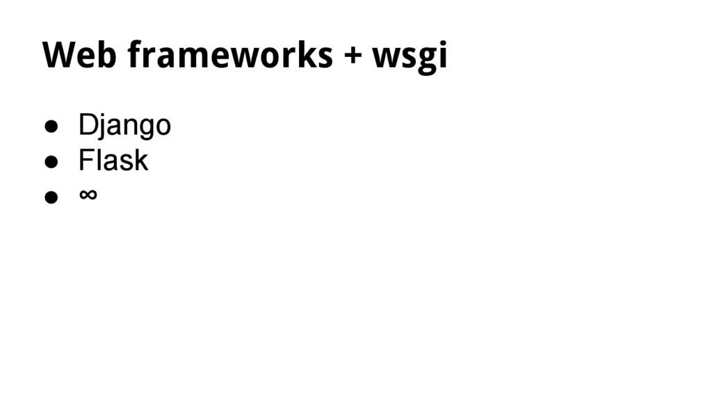 Web frameworks + wsgi ● Django ● Flask ● ∞