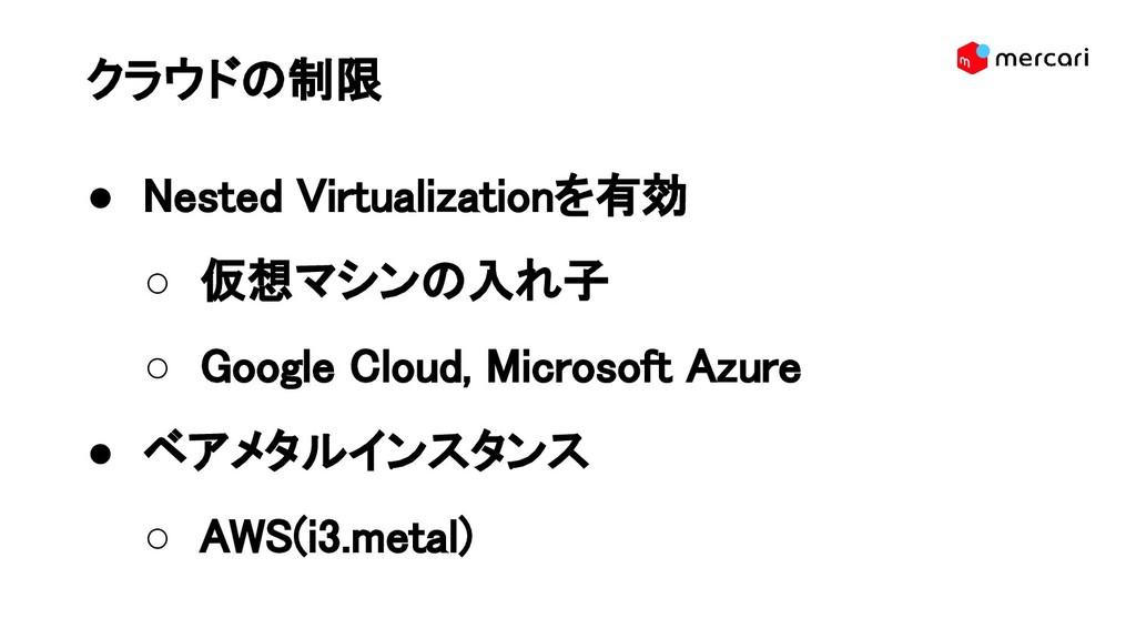 クラウドの制限 ● Nested Virtualizationを有効 ○ 仮想マシンの入れ子 ...