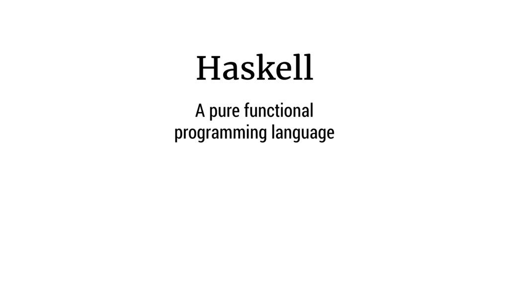 Haskell A pure functional programming language