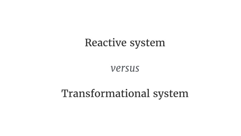 Reactive system versus  Transformational system