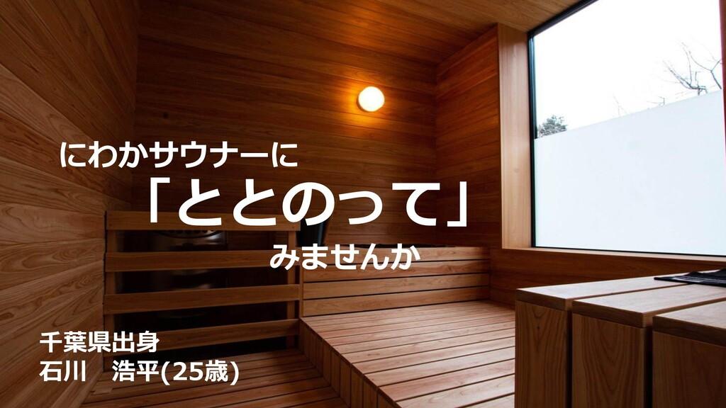 にわかサウナーに 「ととのって」 みませんか 千葉県出身 石川 浩平(25歳)