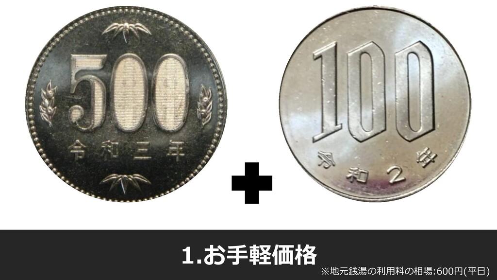 1.お手軽価格 ※地元銭湯の利用料の相場:600円(平日)