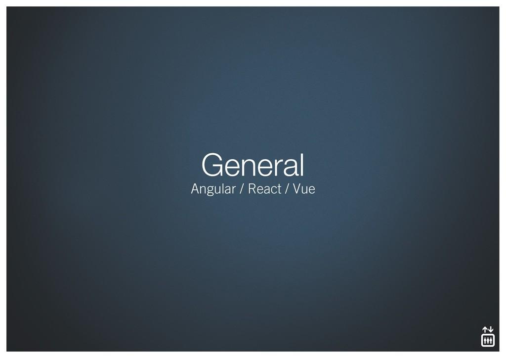 General Angular / React / Vue