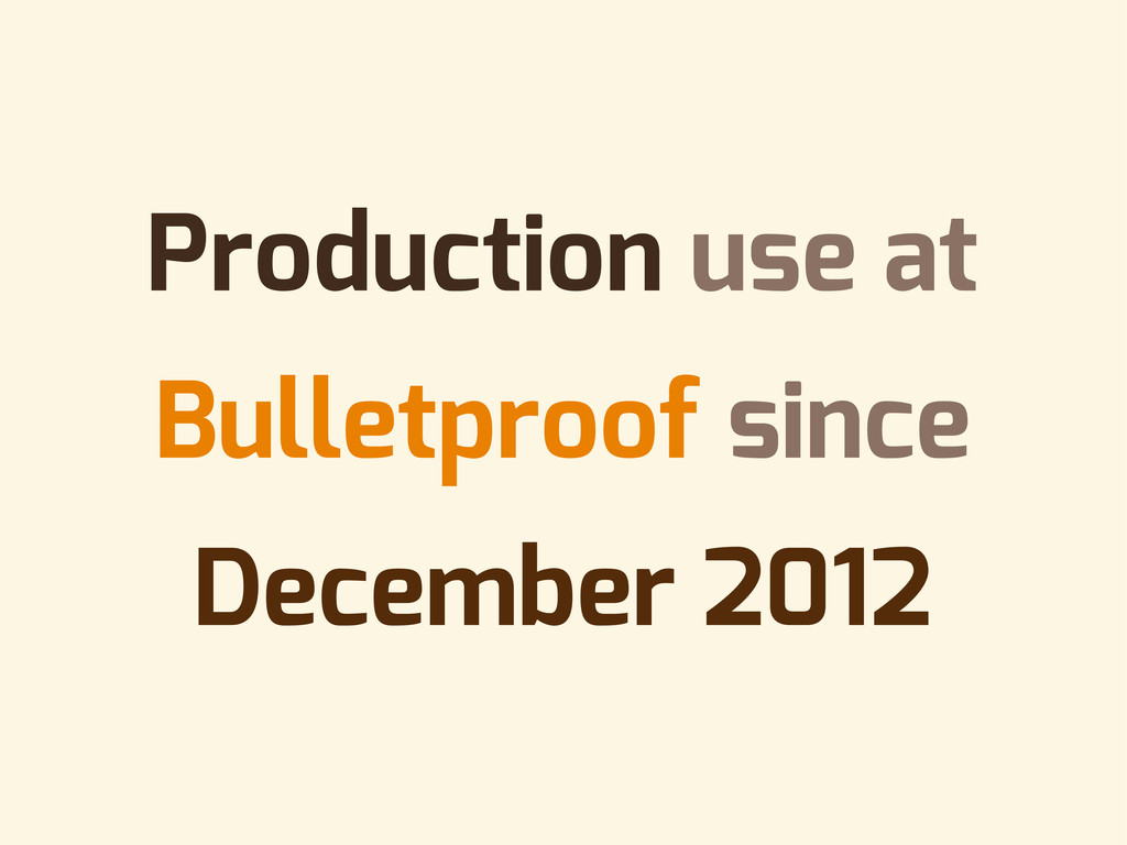 Production use at Bulletproof since December 20...