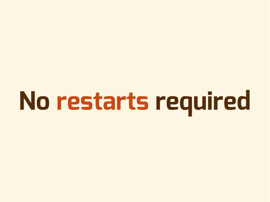 No restarts required