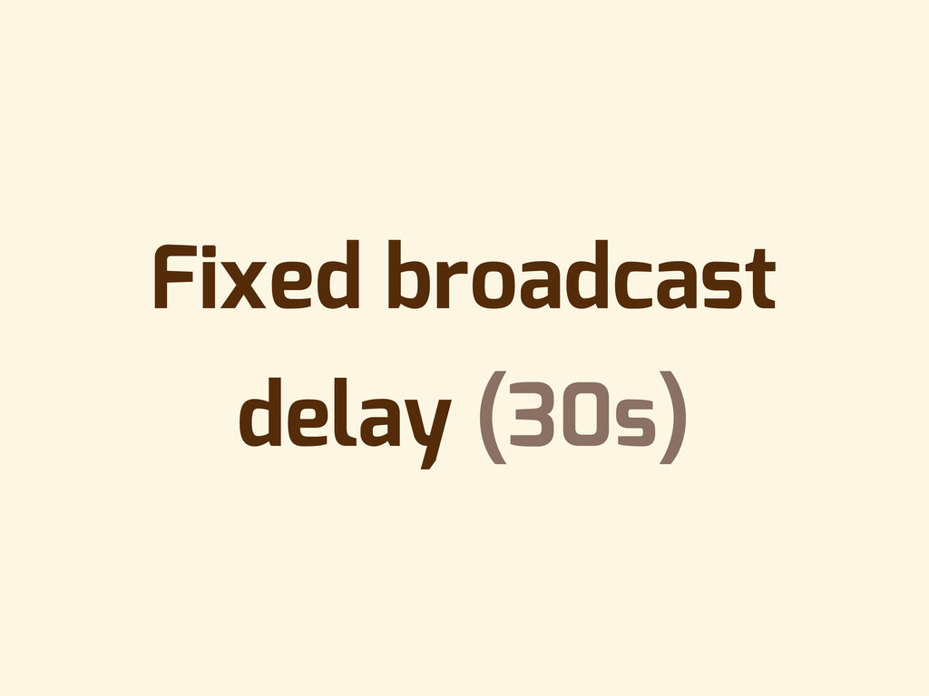 Fixed broadcast delay (30s)