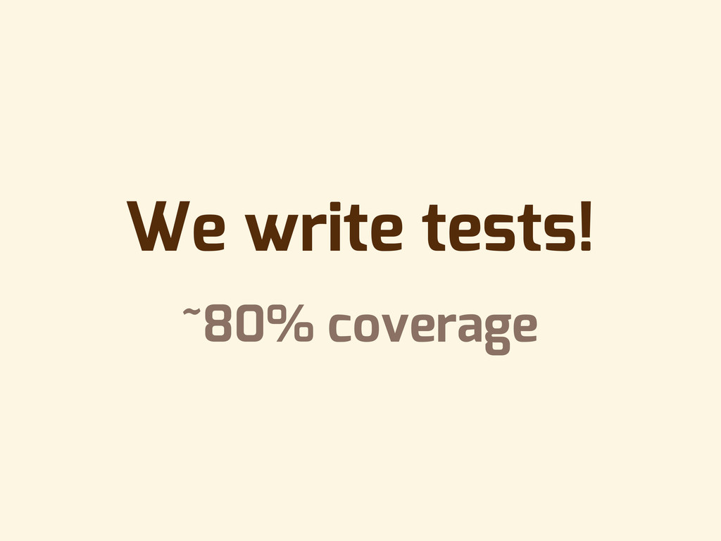 We write tests! ~80% coverage