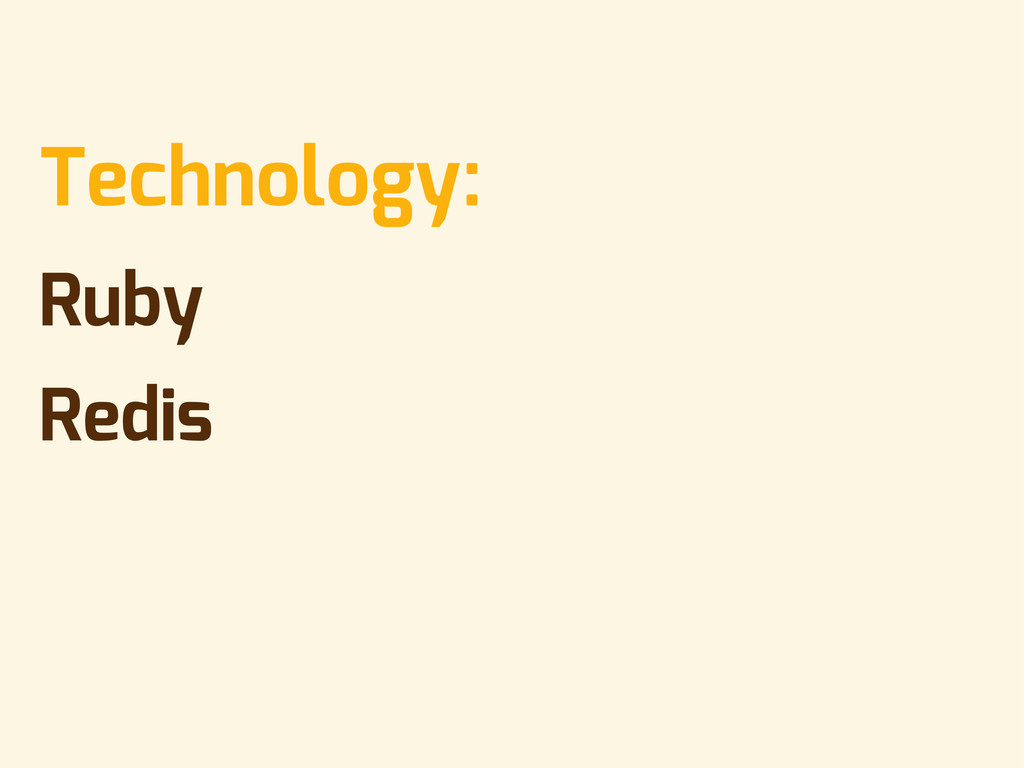 • Technology: • Ruby • Redis