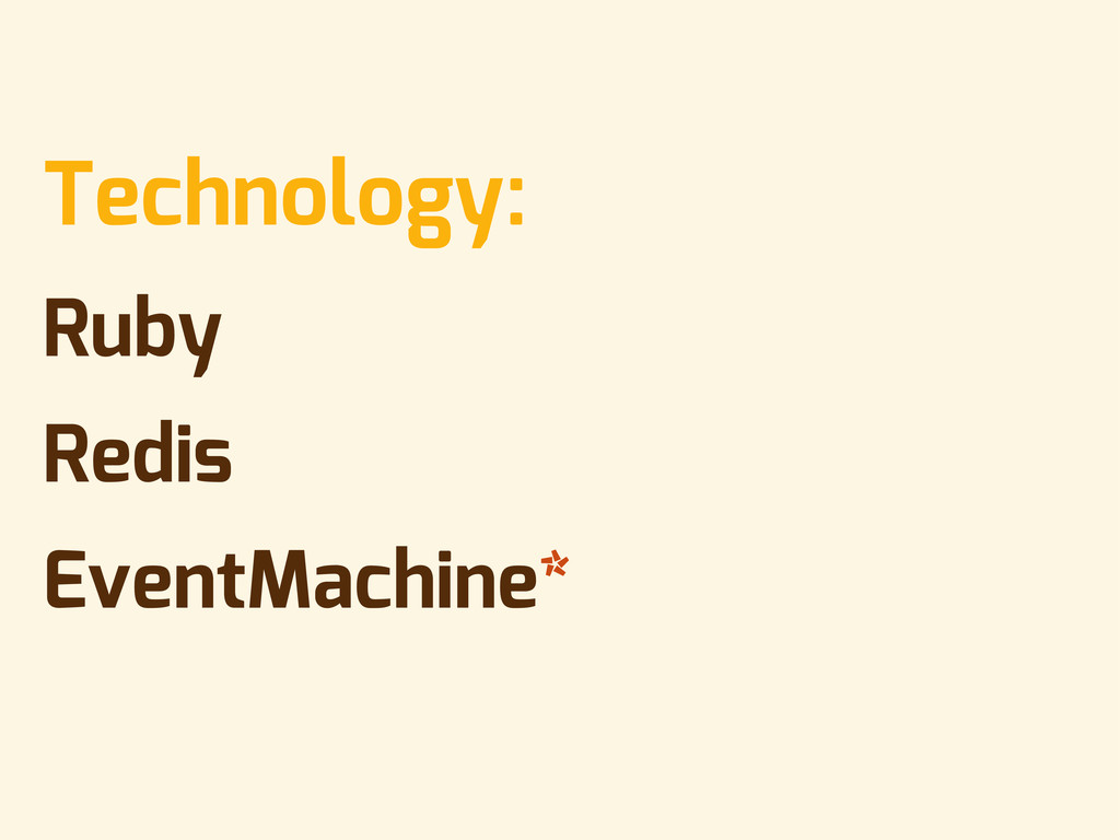 • Technology: • Ruby • Redis • EventMachine*