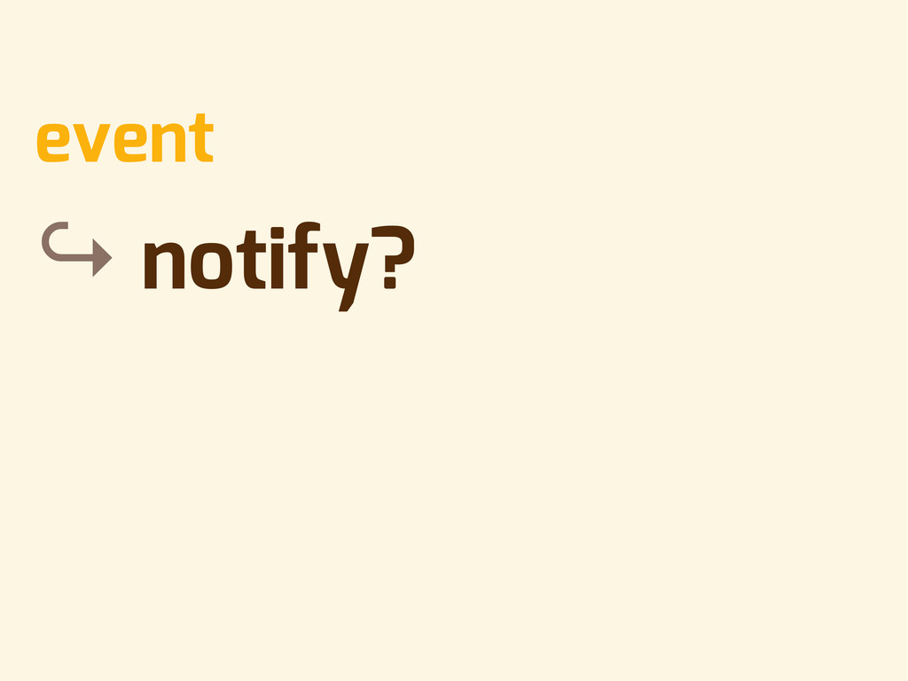 • event • ↪ notify?