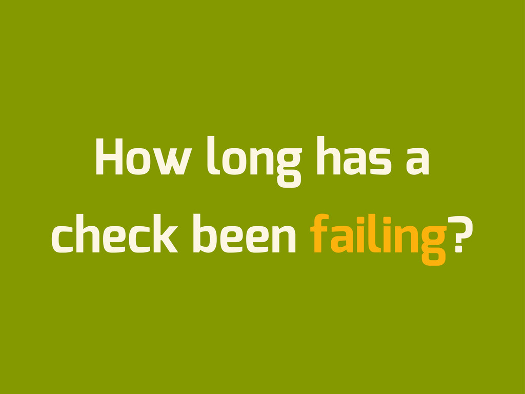 How long has a check been failing?