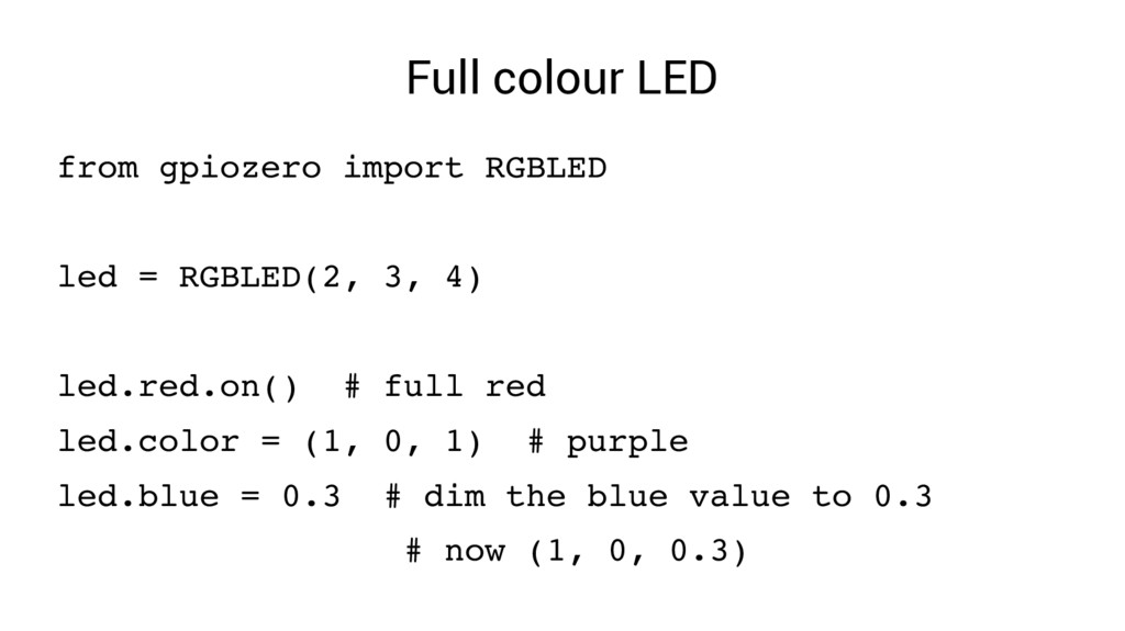 Full colour LED from gpiozero import RGBLED led...