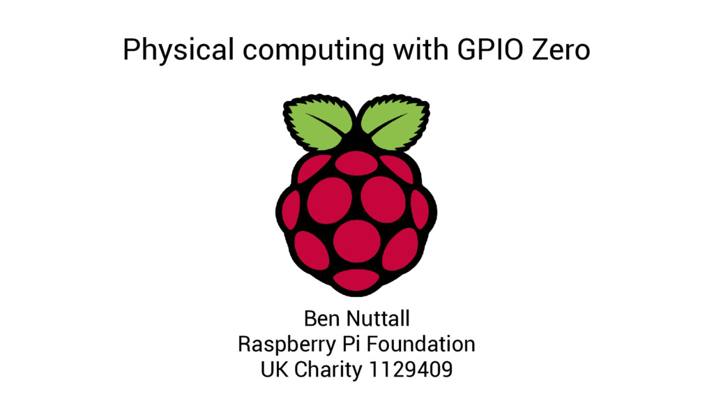 Physical computing with GPIO Zero Ben Nuttall R...