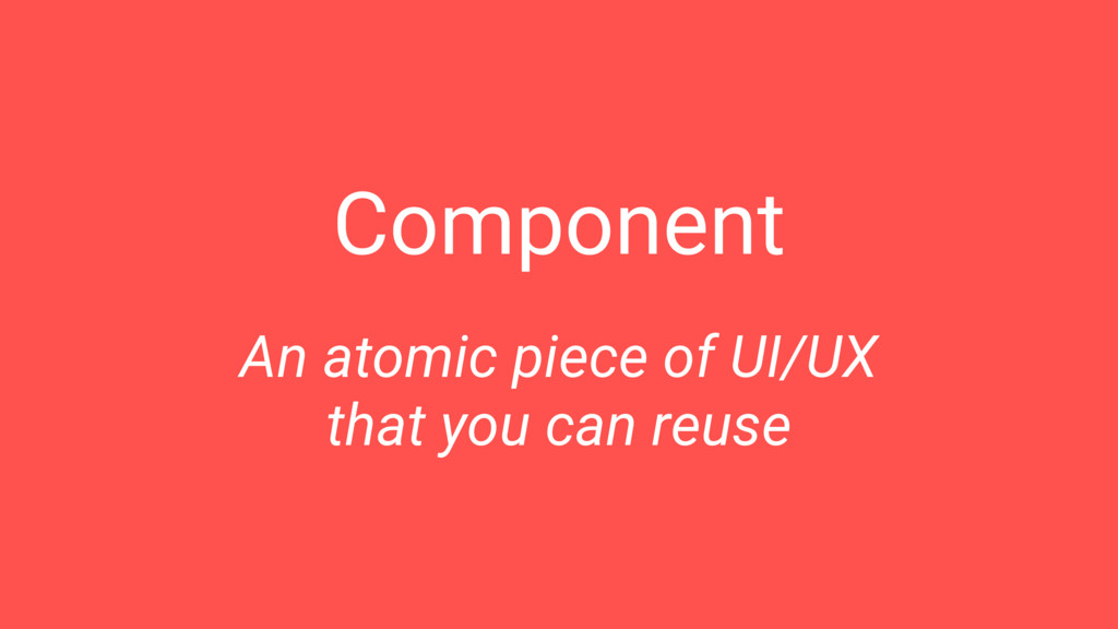 Component An atomic piece of UI/UX that you can...