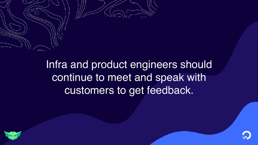Infra and product engineers should continue to ...