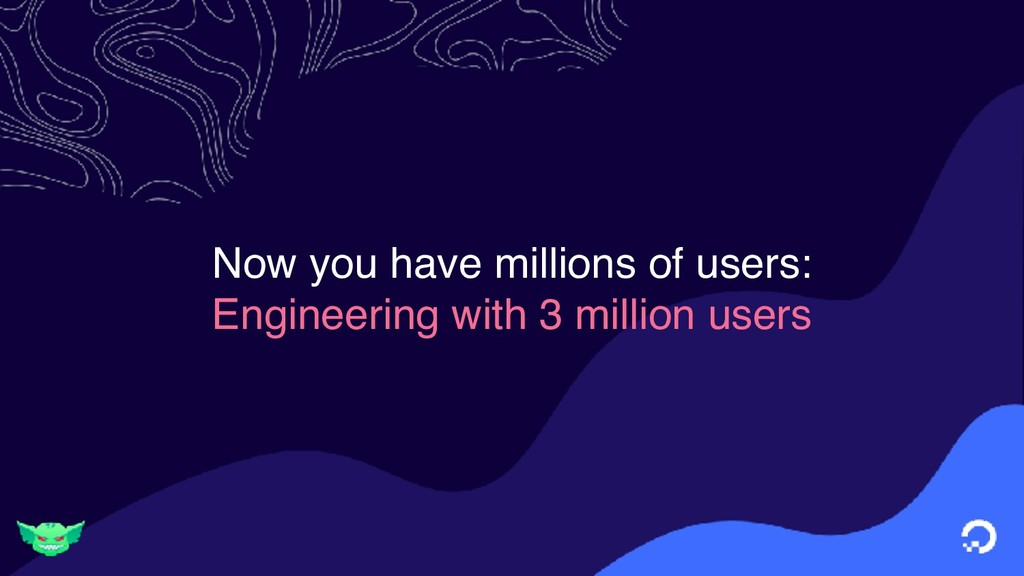 Now you have millions of users: Engineering wit...