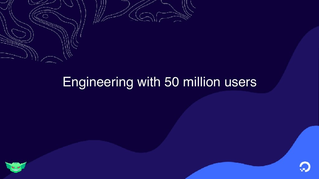 Engineering with 50 million users