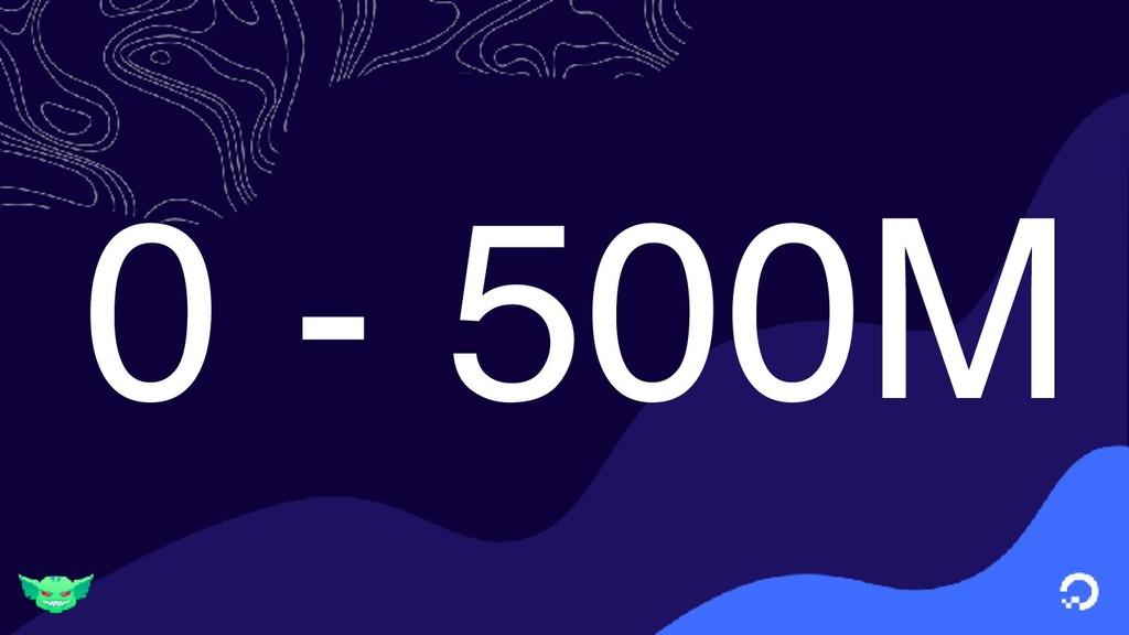 0 - 500M