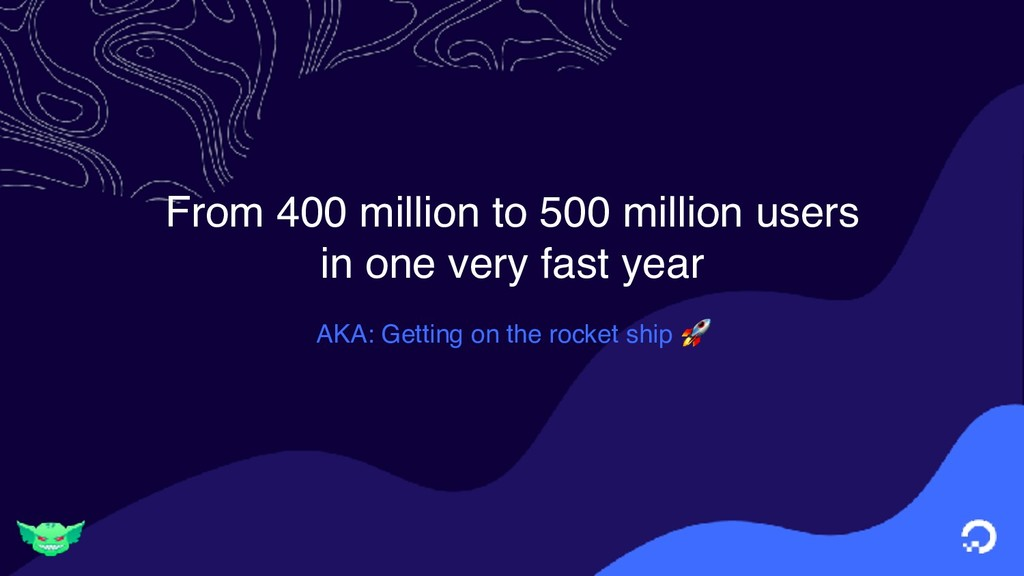 From 400 million to 500 million users in one ve...