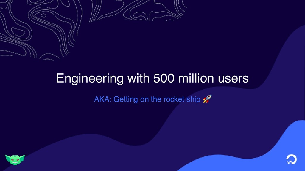 Engineering with 500 million users AKA: Getting...