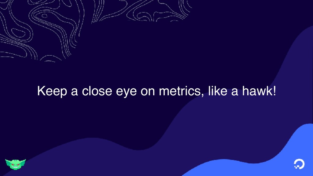Keep a close eye on metrics, like a hawk!
