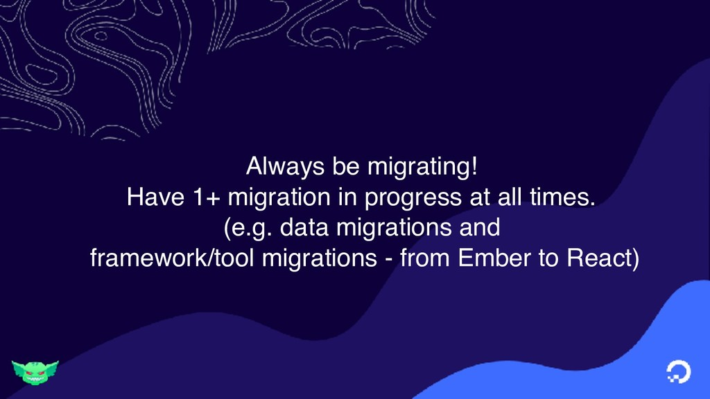 Always be migrating! Have 1+ migration in progr...