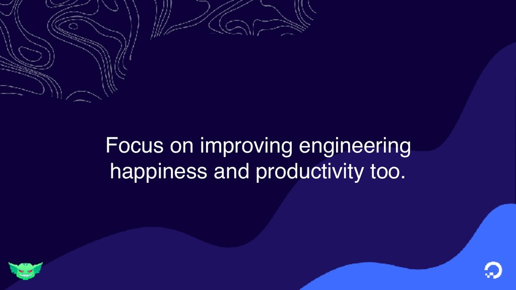 Focus on improving engineering happiness and pr...