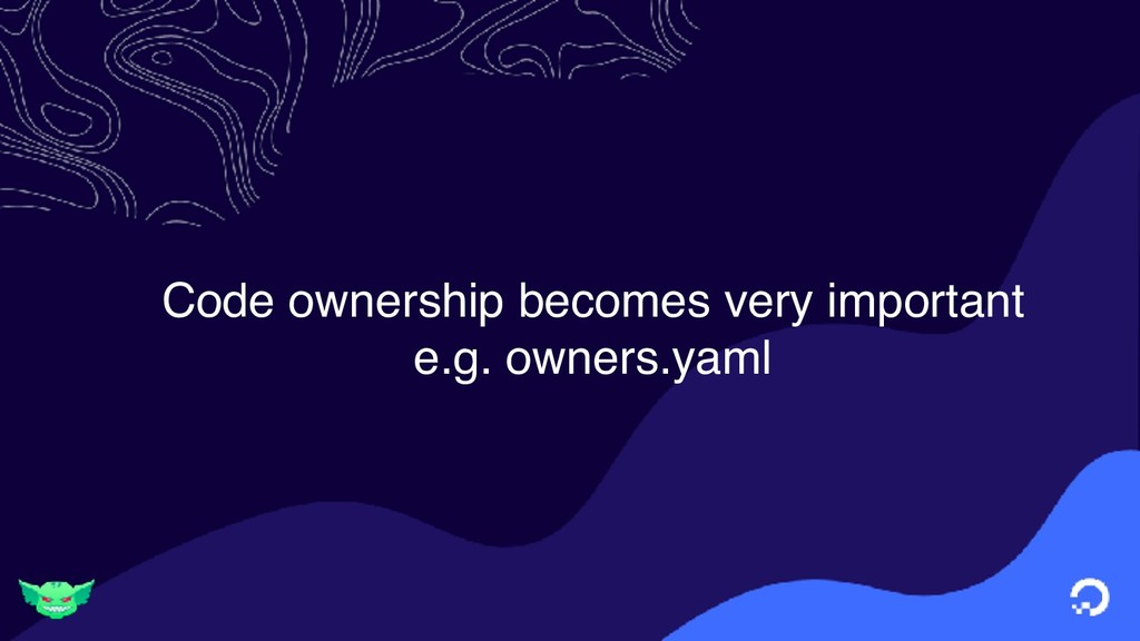 Code ownership becomes very important e.g. owne...