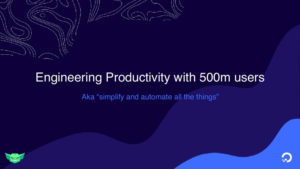 "Engineering Productivity with 500m users Aka ""s..."