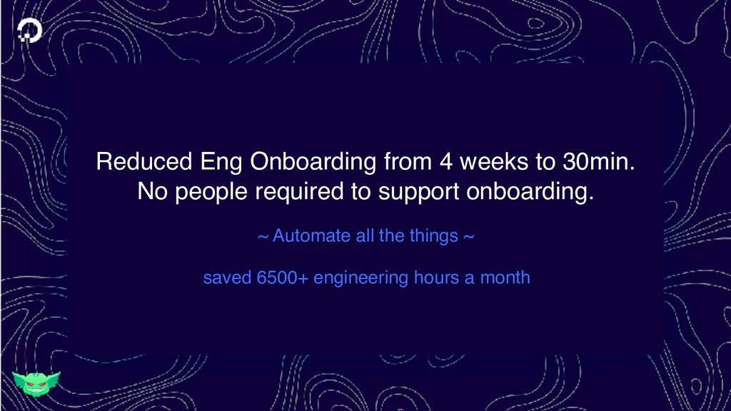 Reduced Eng Onboarding from 4 weeks to 30min. N...