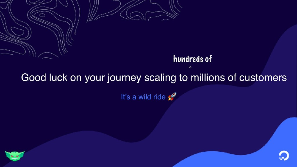 Good luck on your journey scaling to millions o...