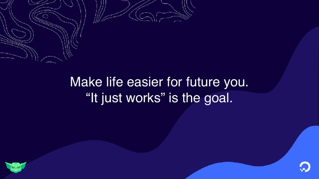 "Make life easier for future you. ""It just works..."