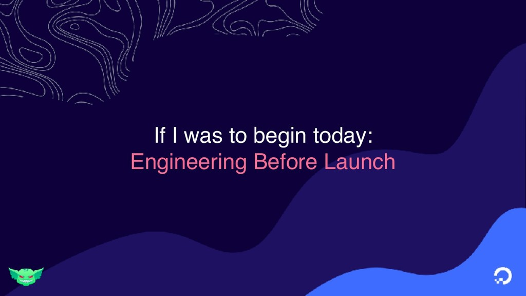 If I was to begin today: Engineering Before Lau...
