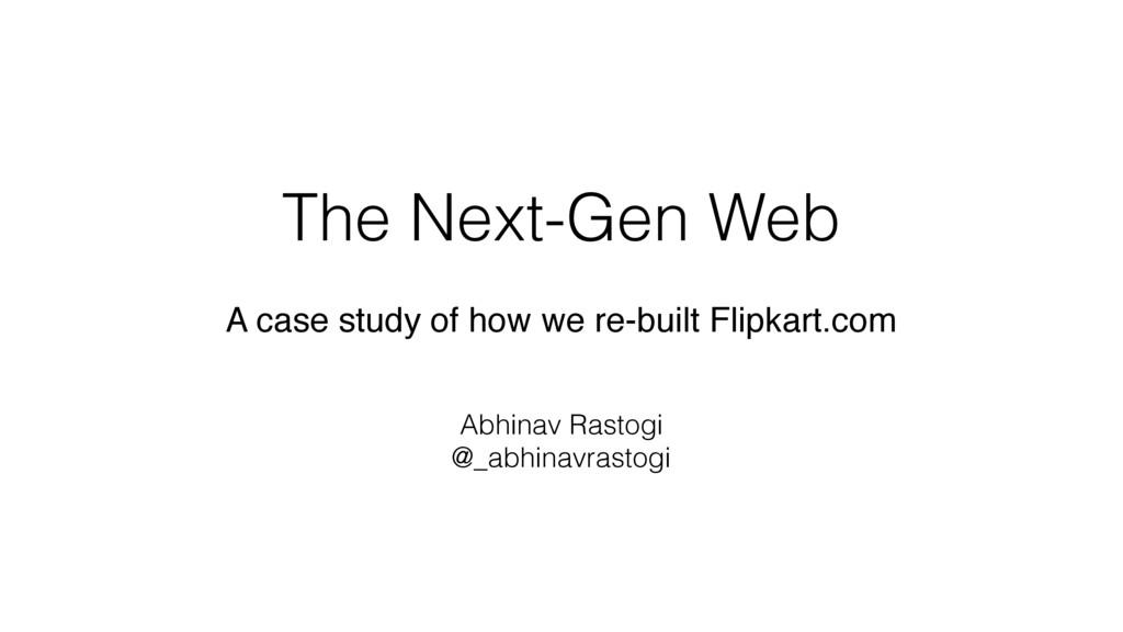 The Next-Gen Web Abhinav Rastogi @_abhinavrasto...