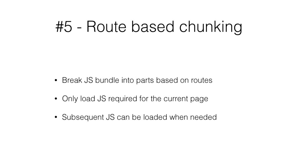 #5 - Route based chunking • Break JS bundle int...