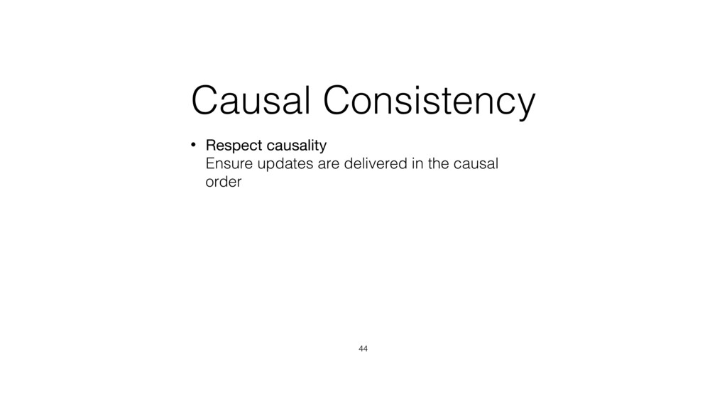 Causal Consistency • Respect causality Ensure ...