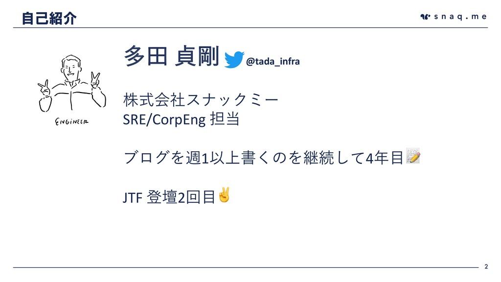 2 自己紹介 多⽥ 貞剛 @tada_infra 株式会社スナックミー SRE/CorpEng...