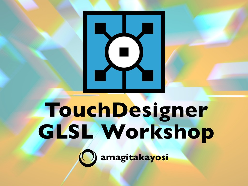 amagitakayosi TouchDesigner GLSL Workshop