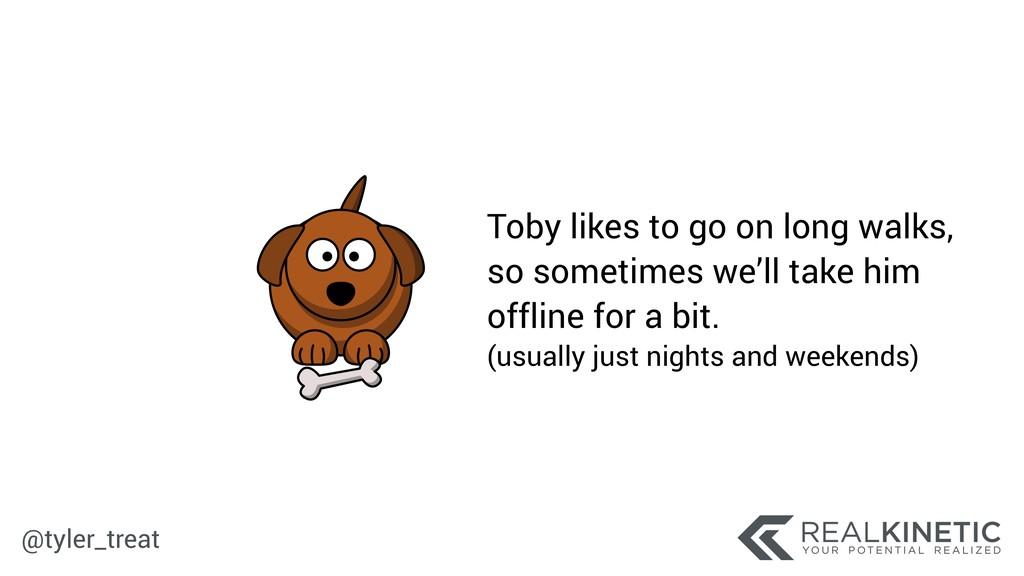@tyler_treat Toby likes to go on long walks, s...