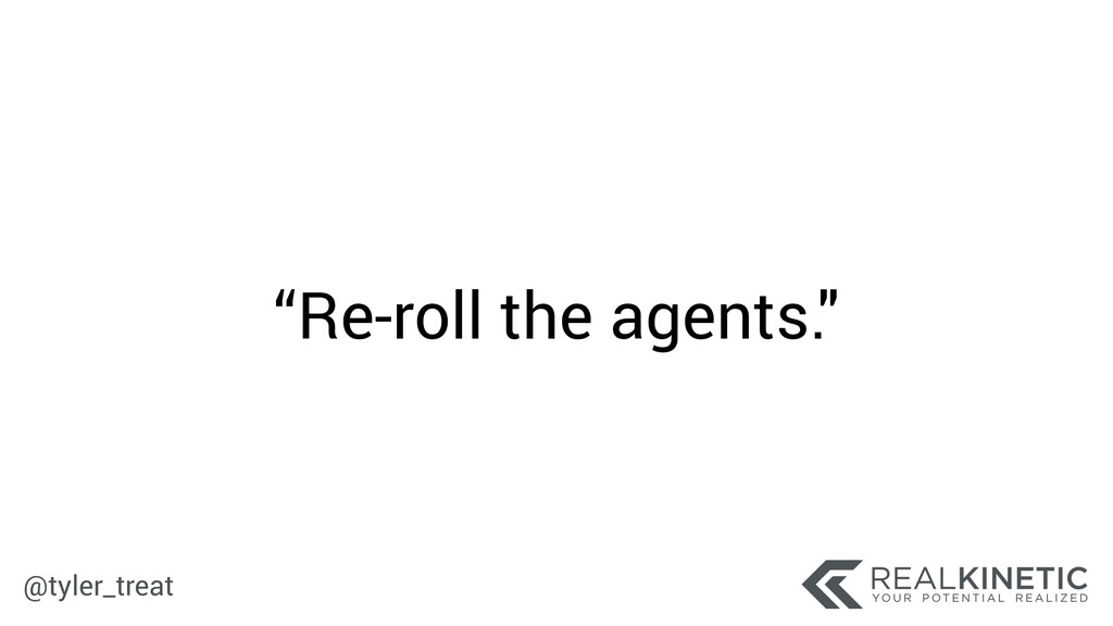"""@tyler_treat """"Re-roll the agents."""""""