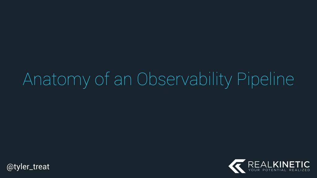 @tyler_treat Anatomy of an Observability Pipeli...